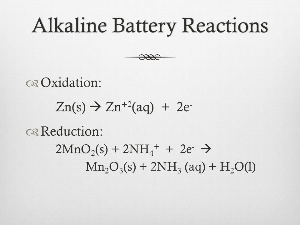 Alkaline Battery ReactionsAlkaline Battery Reactions  Oxidation: Zn(s)  Zn +2 (aq) + 2e -  Reduction: 2MnO 2 (s) + 2NH 4 + + 2e -  Mn 2 O 3 (s) +