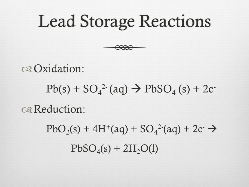 Lead Storage ReactionsLead Storage Reactions  Oxidation: Pb(s) + SO 4 2- (aq)  PbSO 4 (s) + 2e -  Reduction: PbO 2 (s) + 4H + (aq) + SO 4 2- (aq) +