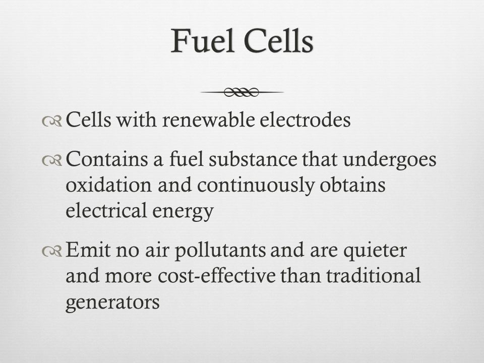 Fuel CellsFuel Cells  Cells with renewable electrodes  Contains a fuel substance that undergoes oxidation and continuously obtains electrical energy