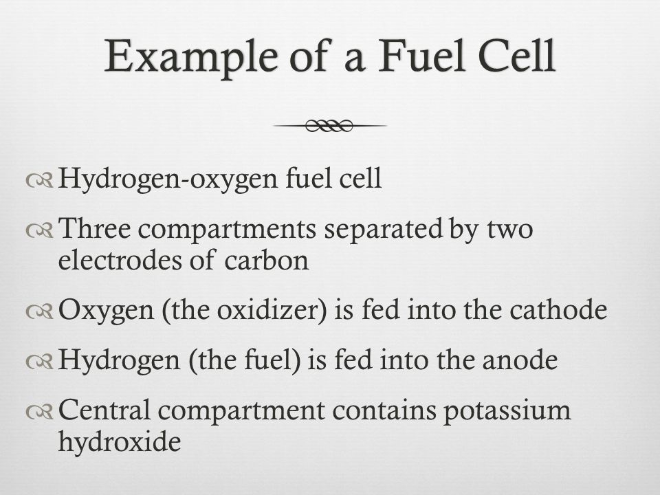 Example of a Fuel CellExample of a Fuel Cell  Hydrogen-oxygen fuel cell  Three compartments separated by two electrodes of carbon  Oxygen (the oxid