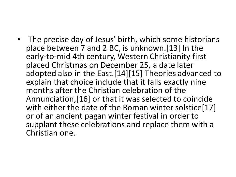 The precise day of Jesus birth, which some historians place between 7 and 2 BC, is unknown.[13] In the early-to-mid 4th century, Western Christianity first placed Christmas on December 25, a date later adopted also in the East.[14][15] Theories advanced to explain that choice include that it falls exactly nine months after the Christian celebration of the Annunciation,[16] or that it was selected to coincide with either the date of the Roman winter solstice[17] or of an ancient pagan winter festival in order to supplant these celebrations and replace them with a Christian one.