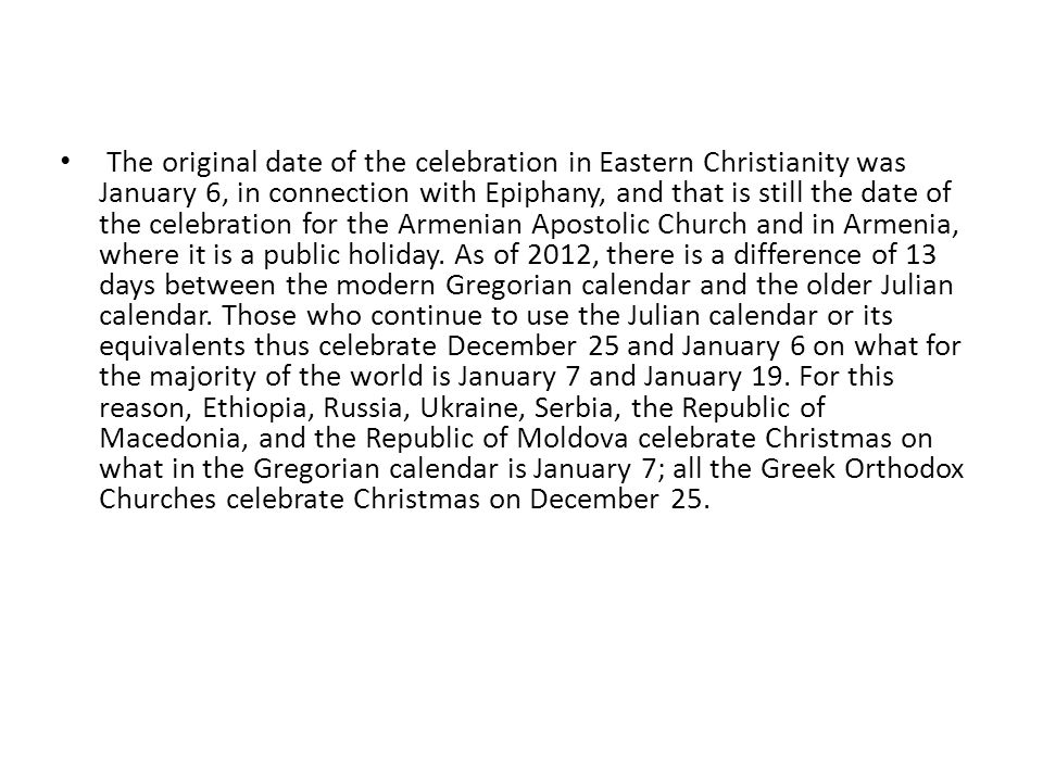The original date of the celebration in Eastern Christianity was January 6, in connection with Epiphany, and that is still the date of the celebration for the Armenian Apostolic Church and in Armenia, where it is a public holiday.