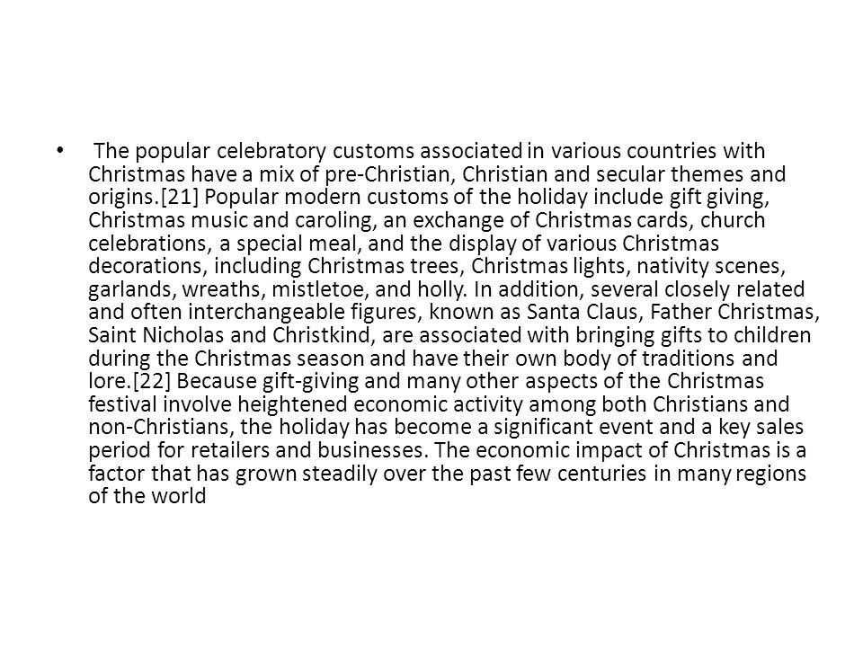 The popular celebratory customs associated in various countries with Christmas have a mix of pre-Christian, Christian and secular themes and origins.[21] Popular modern customs of the holiday include gift giving, Christmas music and caroling, an exchange of Christmas cards, church celebrations, a special meal, and the display of various Christmas decorations, including Christmas trees, Christmas lights, nativity scenes, garlands, wreaths, mistletoe, and holly.