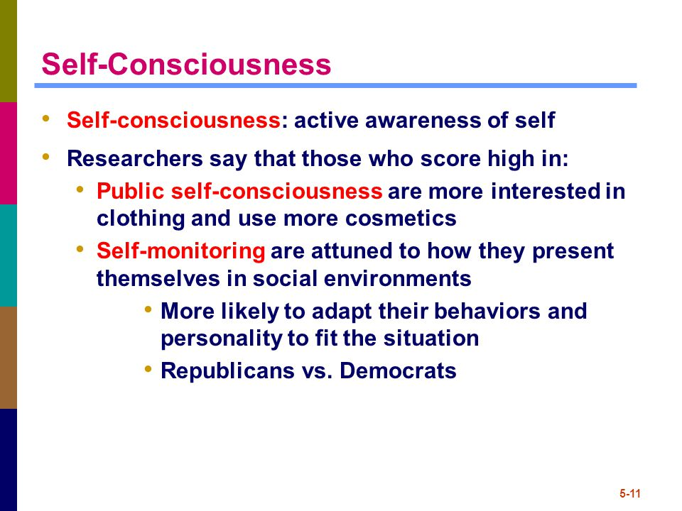 5-11 Self-Consciousness Self-consciousness: active awareness of self Researchers say that those who score high in: Public self-consciousness are more interested in clothing and use more cosmetics Self-monitoring are attuned to how they present themselves in social environments More likely to adapt their behaviors and personality to fit the situation Republicans vs.