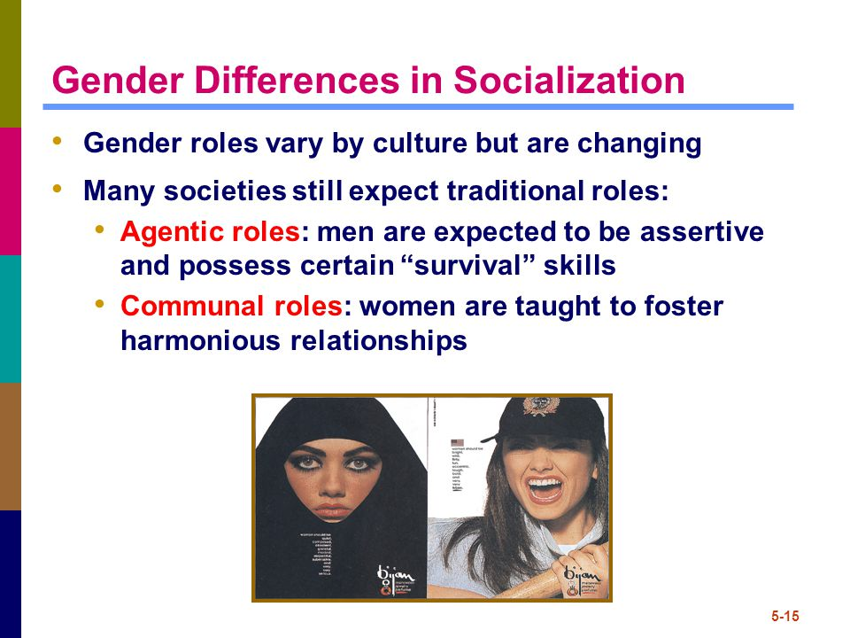 5-15 Gender Differences in Socialization Gender roles vary by culture but are changing Many societies still expect traditional roles: Agentic roles: men are expected to be assertive and possess certain survival skills Communal roles: women are taught to foster harmonious relationships