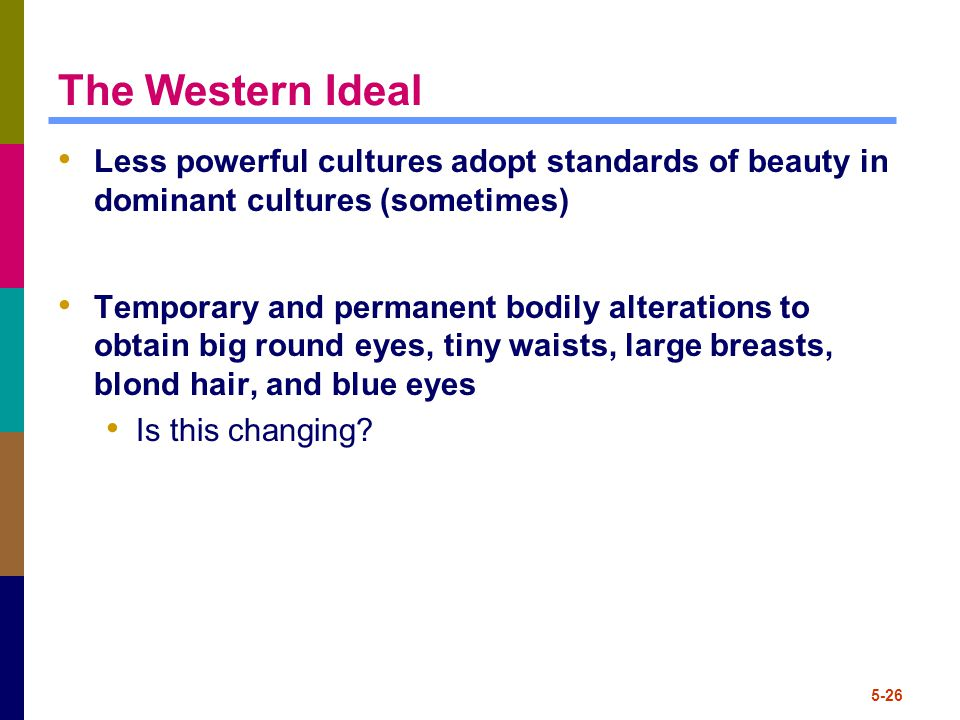 5-26 The Western Ideal Less powerful cultures adopt standards of beauty in dominant cultures (sometimes) Temporary and permanent bodily alterations to obtain big round eyes, tiny waists, large breasts, blond hair, and blue eyes Is this changing?