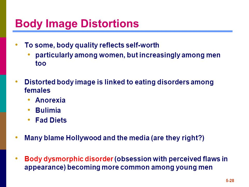 5-28 Body Image Distortions To some, body quality reflects self-worth particularly among women, but increasingly among men too Distorted body image is linked to eating disorders among females Anorexia Bulimia Fad Diets Many blame Hollywood and the media (are they right?) Body dysmorphic disorder (obsession with perceived flaws in appearance) becoming more common among young men