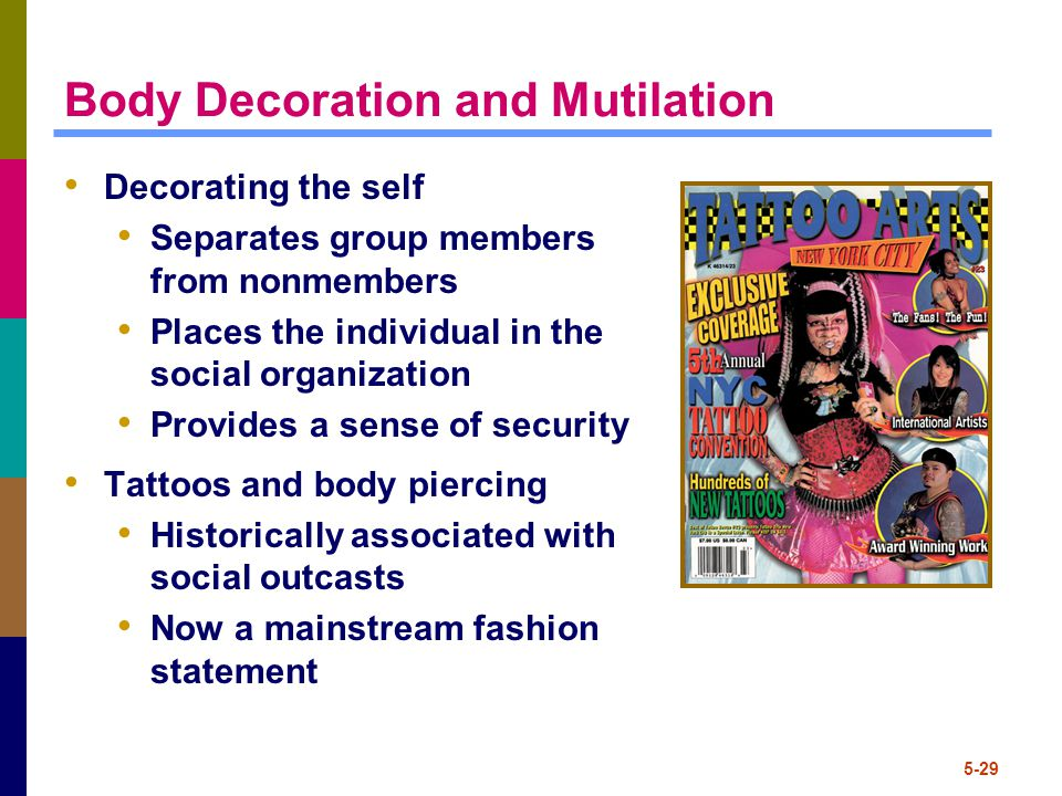 5-29 Body Decoration and Mutilation Decorating the self Separates group members from nonmembers Places the individual in the social organization Provides a sense of security Tattoos and body piercing Historically associated with social outcasts Now a mainstream fashion statement