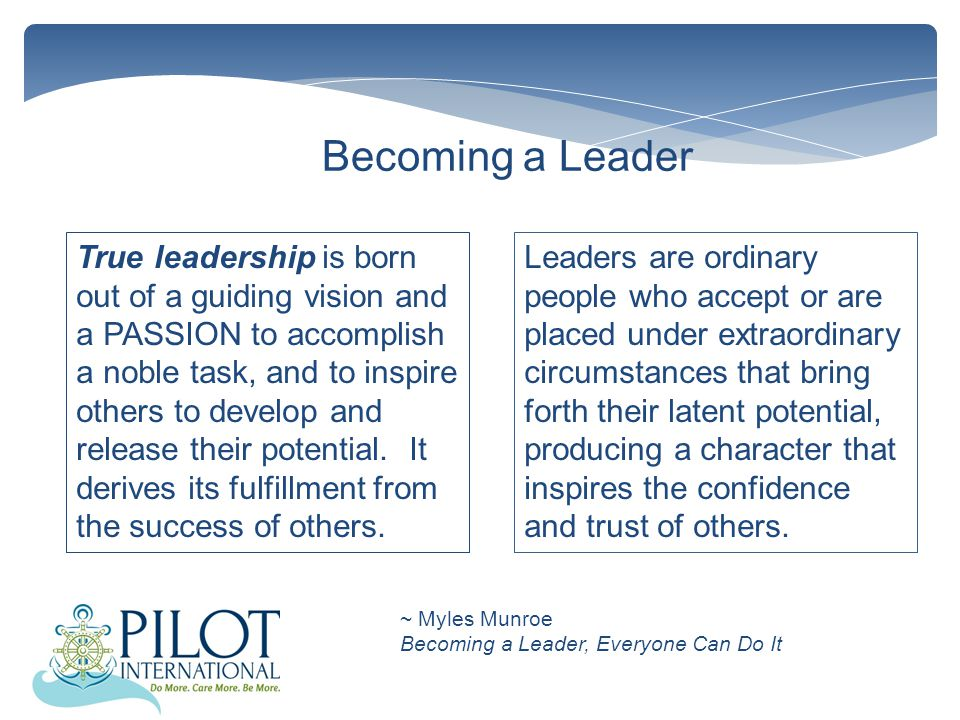 Becoming a Leader True leadership is born out of a guiding vision and a PASSION to accomplish a noble task, and to inspire others to develop and release their potential.