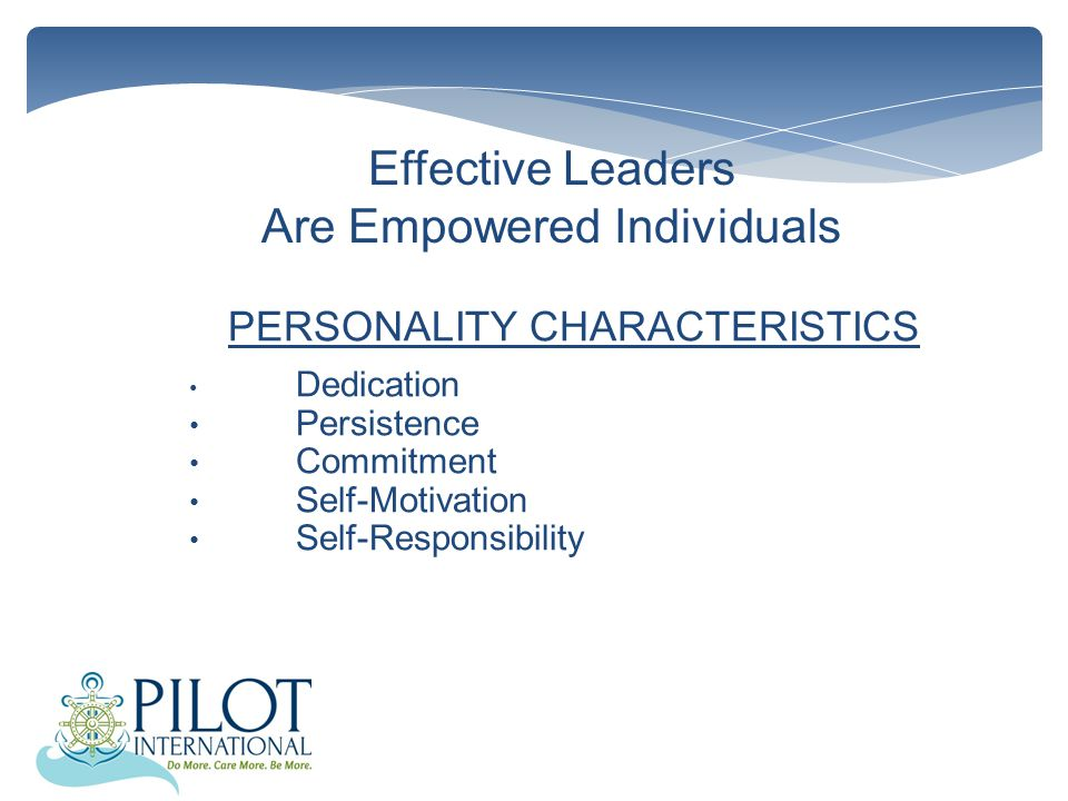 Effective Leaders Are Empowered Individuals PERSONALITY CHARACTERISTICS Dedication Persistence Commitment Self-Motivation Self-Responsibility