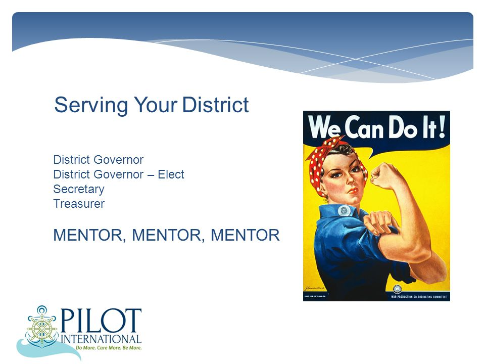 Serving Your District District Governor District Governor – Elect Secretary Treasurer MENTOR, MENTOR, MENTOR