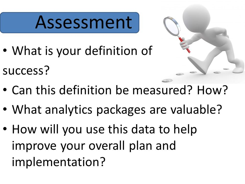 Assessment What is your definition of success. Can this definition be measured.