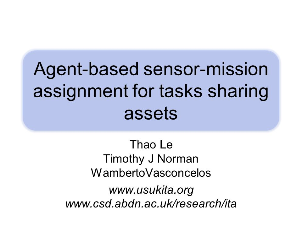 Agent-based sensor-mission assignment for tasks sharing assets Thao Le Timothy J Norman WambertoVasconcelos www.usukita.org www.csd.abdn.ac.uk/researc
