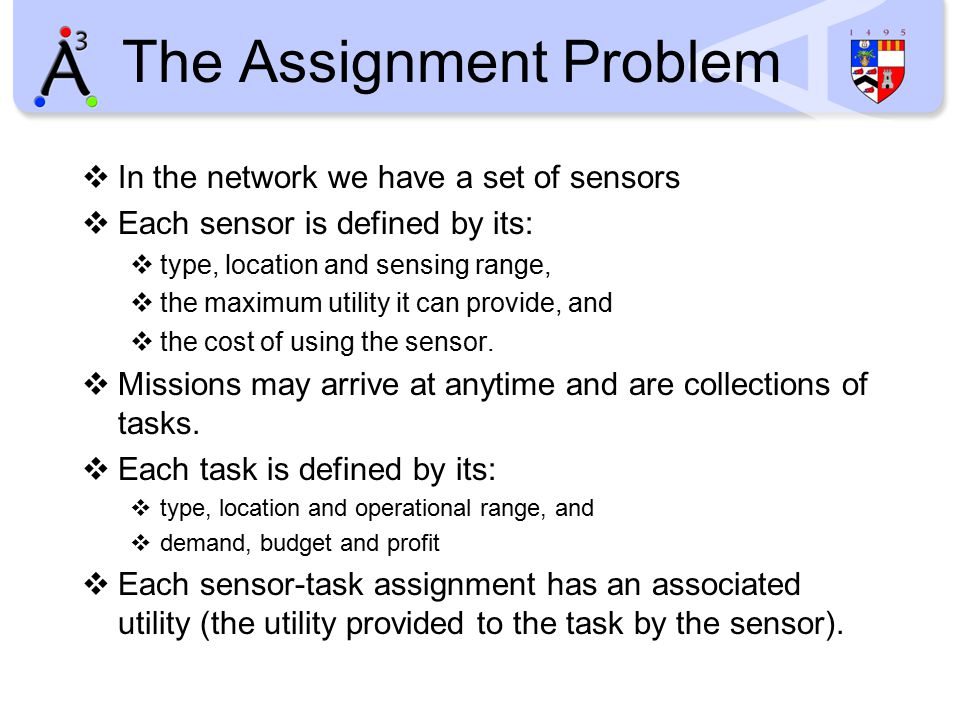 The Assignment Problem  In the network we have a set of sensors  Each sensor is defined by its:  type, location and sensing range,  the maximum utility it can provide, and  the cost of using the sensor.