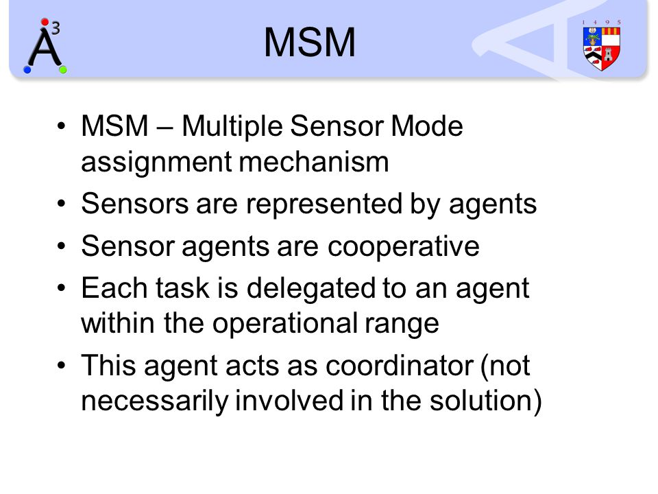 MSM MSM – Multiple Sensor Mode assignment mechanism Sensors are represented by agents Sensor agents are cooperative Each task is delegated to an agent within the operational range This agent acts as coordinator (not necessarily involved in the solution)