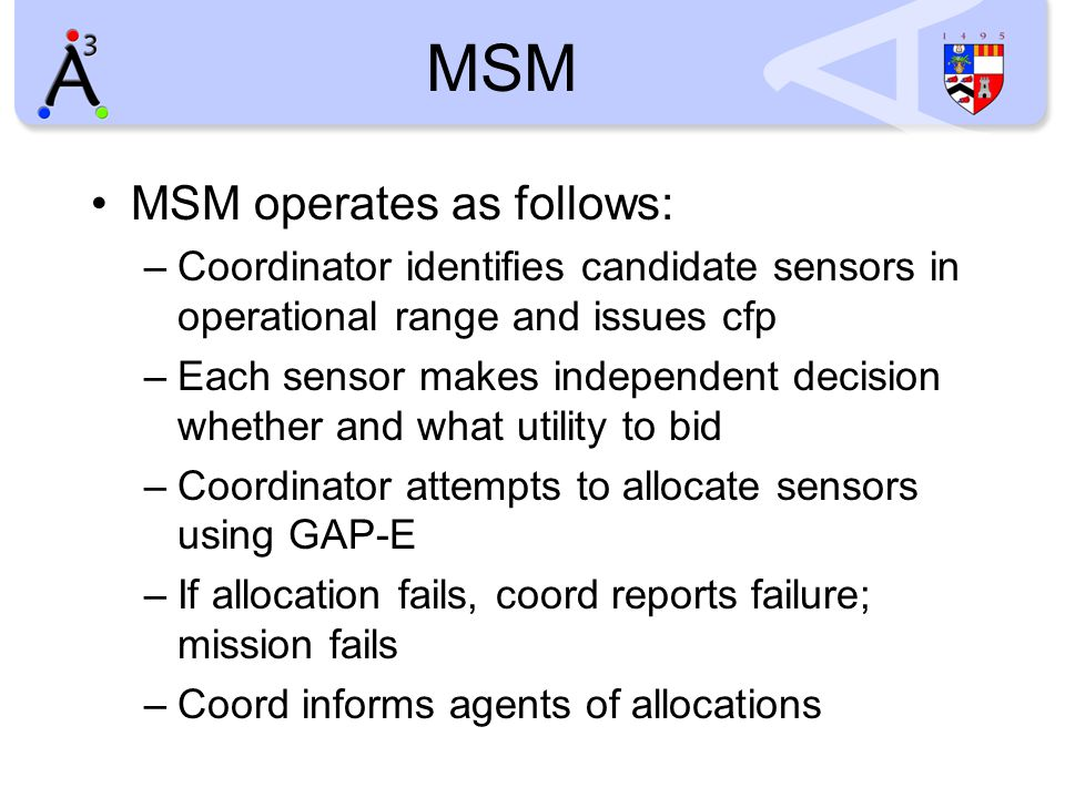 MSM MSM operates as follows: –Coordinator identifies candidate sensors in operational range and issues cfp –Each sensor makes independent decision whether and what utility to bid –Coordinator attempts to allocate sensors using GAP-E –If allocation fails, coord reports failure; mission fails –Coord informs agents of allocations