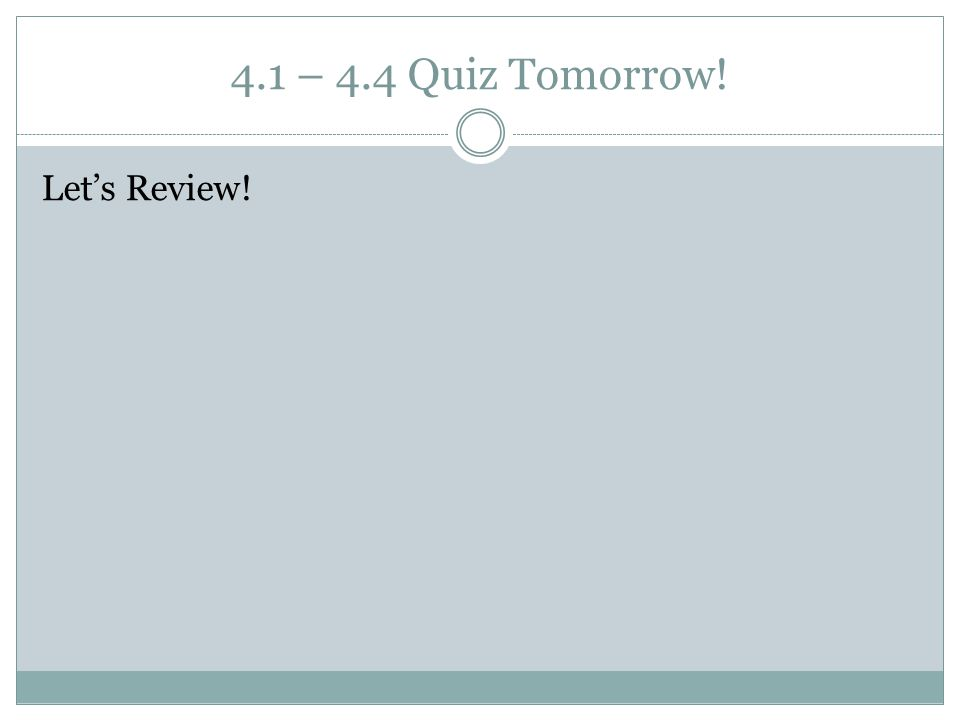 4.1 – 4.4 Quiz Tomorrow! Let's Review!