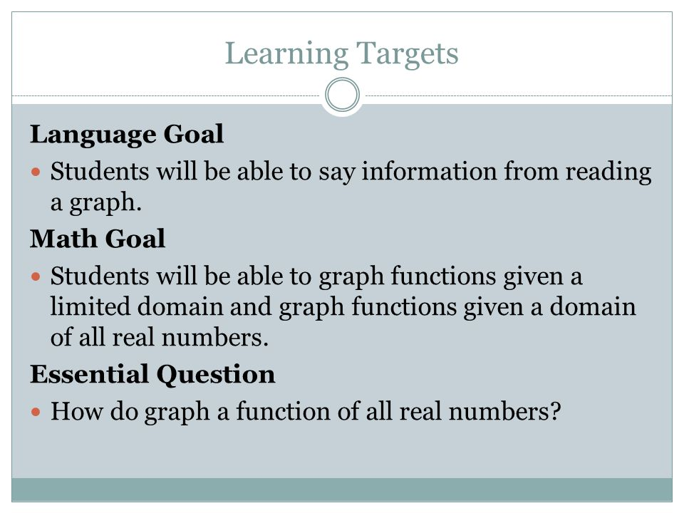 Learning Targets Language Goal Students will be able to say information from reading a graph. Math Goal Students will be able to graph functions given