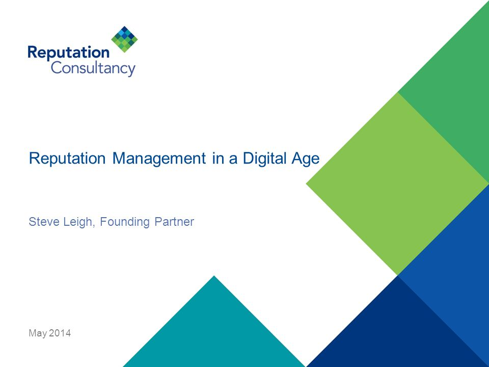 Reputation Management in a Digital Age May 2014 Steve Leigh, Founding Partner