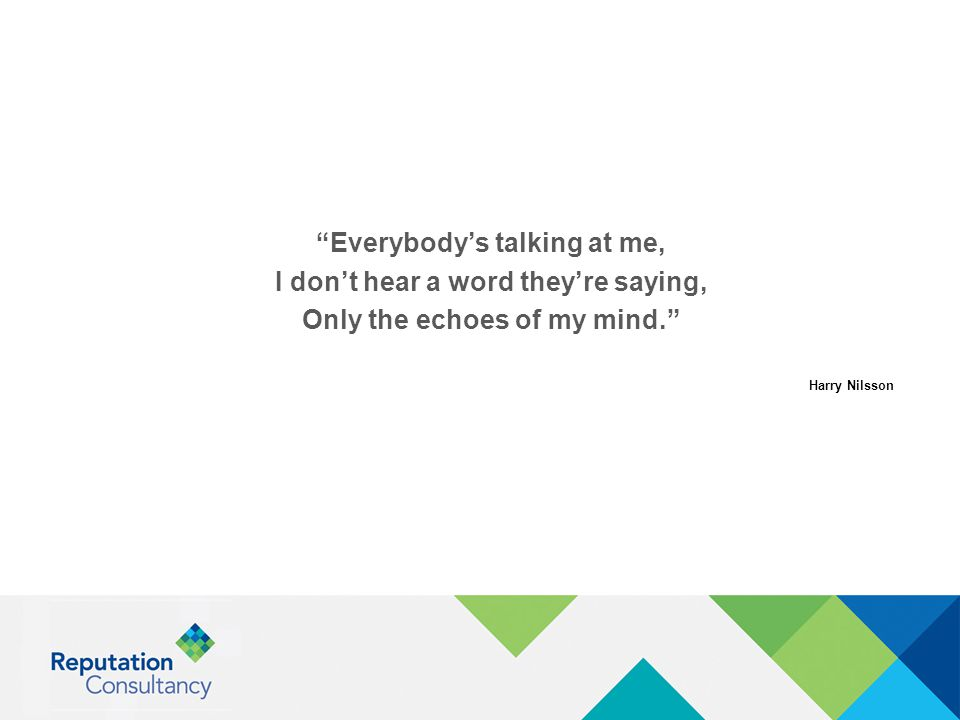 """""""Everybody's talking at me, I don't hear a word they're saying, Only the echoes of my mind."""" Harry Nilsson"""