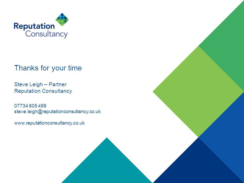 Thanks for your time Steve Leigh – Partner Reputation Consultancy 07734 805 499 steve.leigh@reputationconsultancy.co.uk www.reputationconsultancy.co.uk