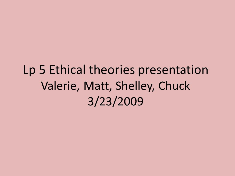 Lp 5 Ethical theories presentation Valerie, Matt, Shelley, Chuck 3/23/2009