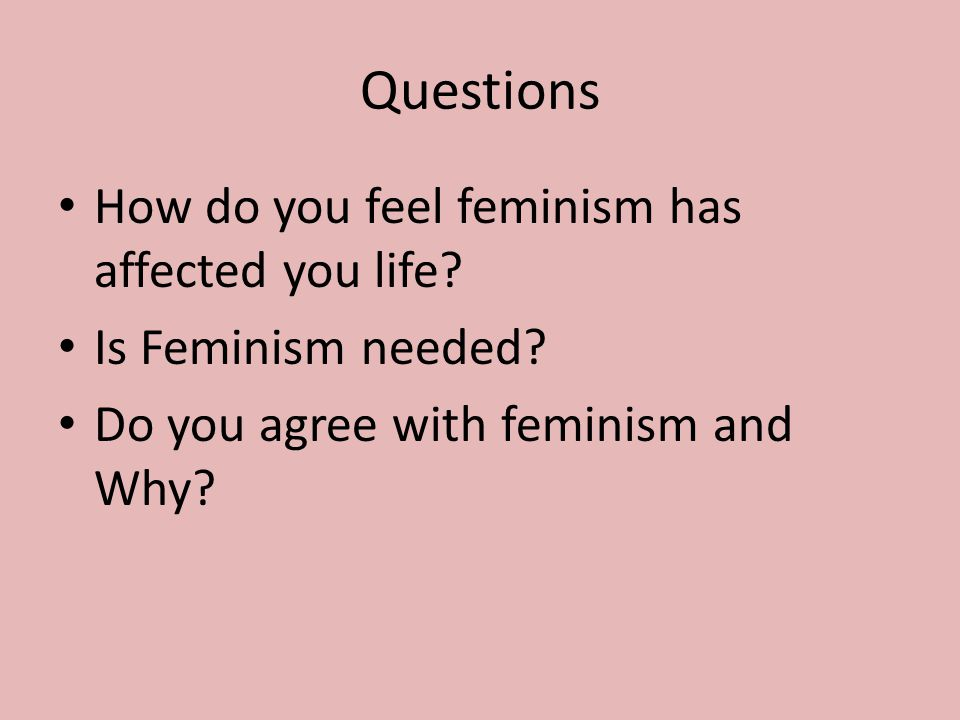 Questions How do you feel feminism has affected you life.
