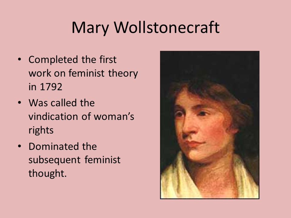 Mary Wollstonecraft Completed the first work on feminist theory in 1792 Was called the vindication of woman's rights Dominated the subsequent feminist thought.