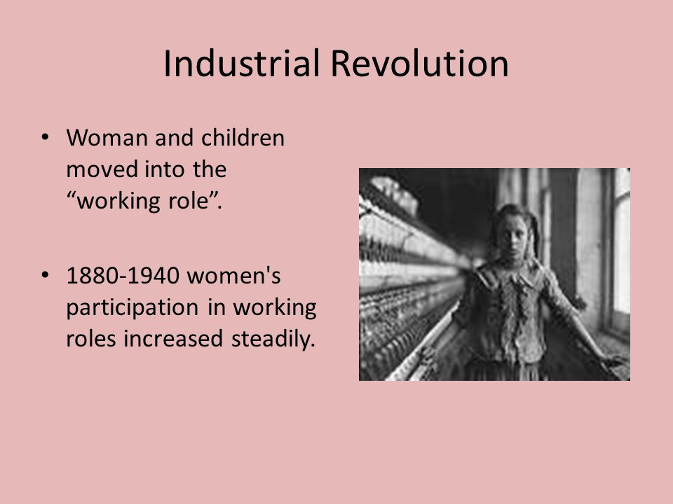 Industrial Revolution Woman and children moved into the working role .