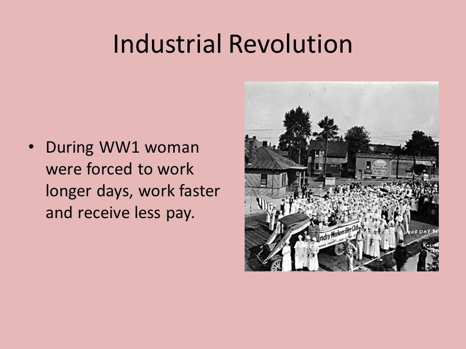 Industrial Revolution During WW1 woman were forced to work longer days, work faster and receive less pay.