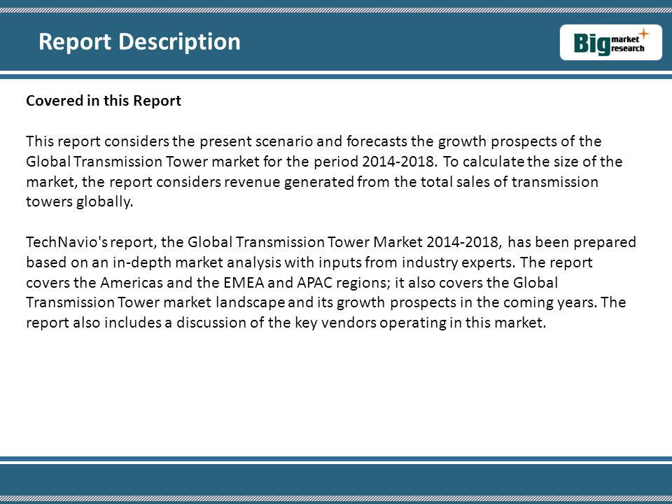 Covered in this Report This report considers the present scenario and forecasts the growth prospects of the Global Transmission Tower market for the period 2014-2018.