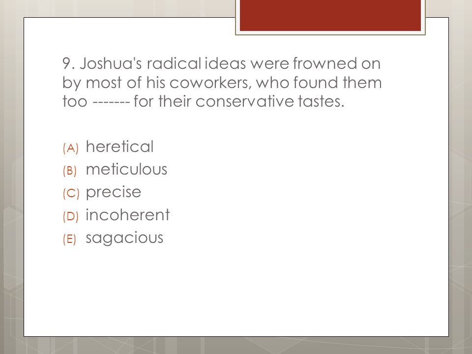 9. Joshua's radical ideas were frowned on by most of his coworkers, who found them too ------- for their conservative tastes. (A) heretical (B) meticu