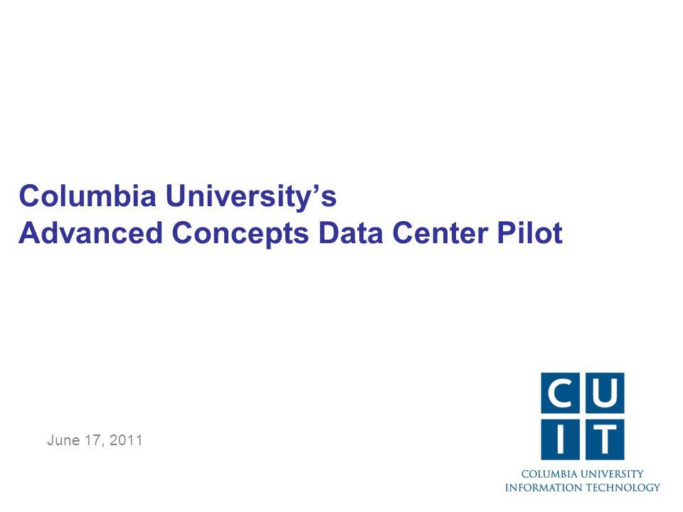 Columbia University's Advanced Concepts Data Center Pilot June 17, 2011