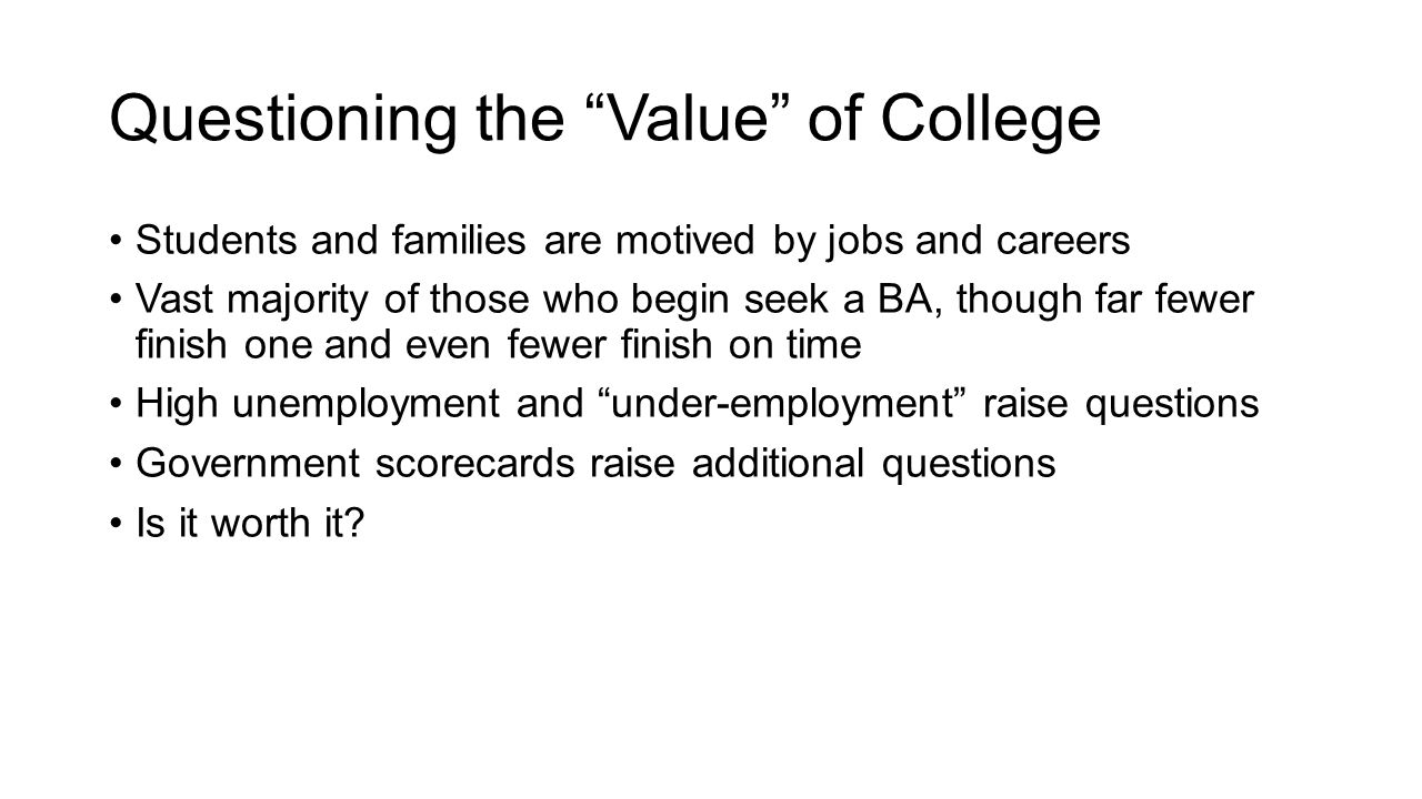 Questioning the Value of College Students and families are motived by jobs and careers Vast majority of those who begin seek a BA, though far fewer finish one and even fewer finish on time High unemployment and under-employment raise questions Government scorecards raise additional questions Is it worth it