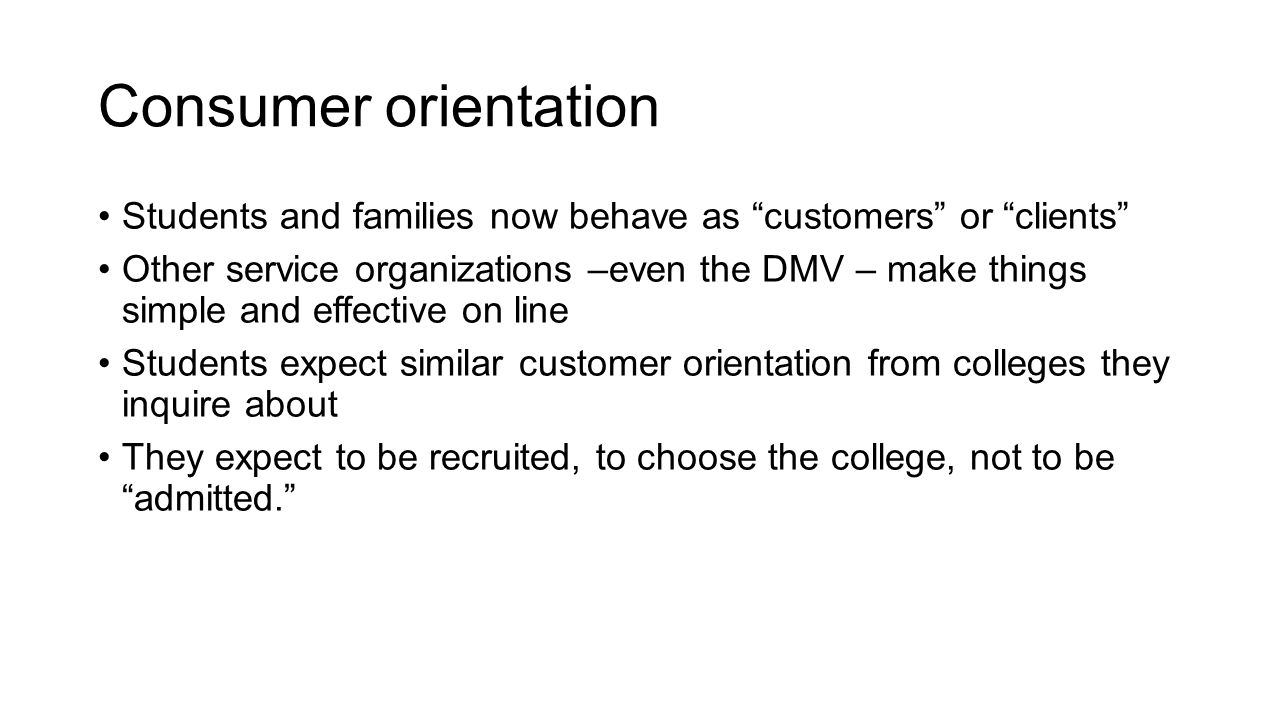 Consumer orientation Students and families now behave as customers or clients Other service organizations –even the DMV – make things simple and effective on line Students expect similar customer orientation from colleges they inquire about They expect to be recruited, to choose the college, not to be admitted.