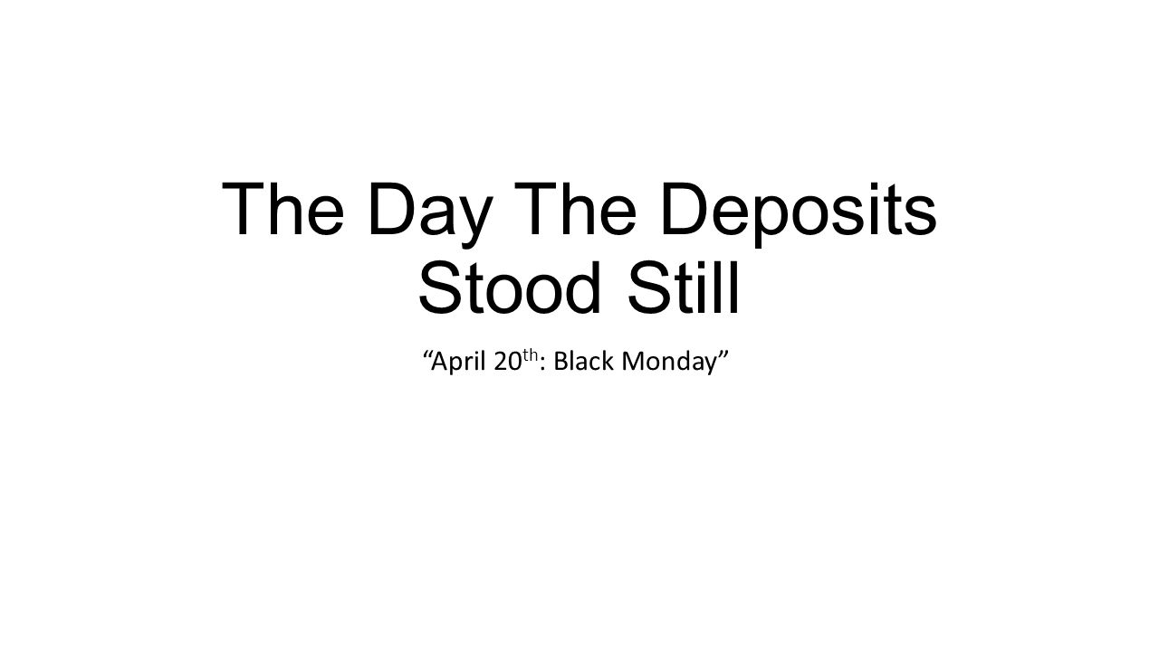 The Day The Deposits Stood Still April 20 th : Black Monday