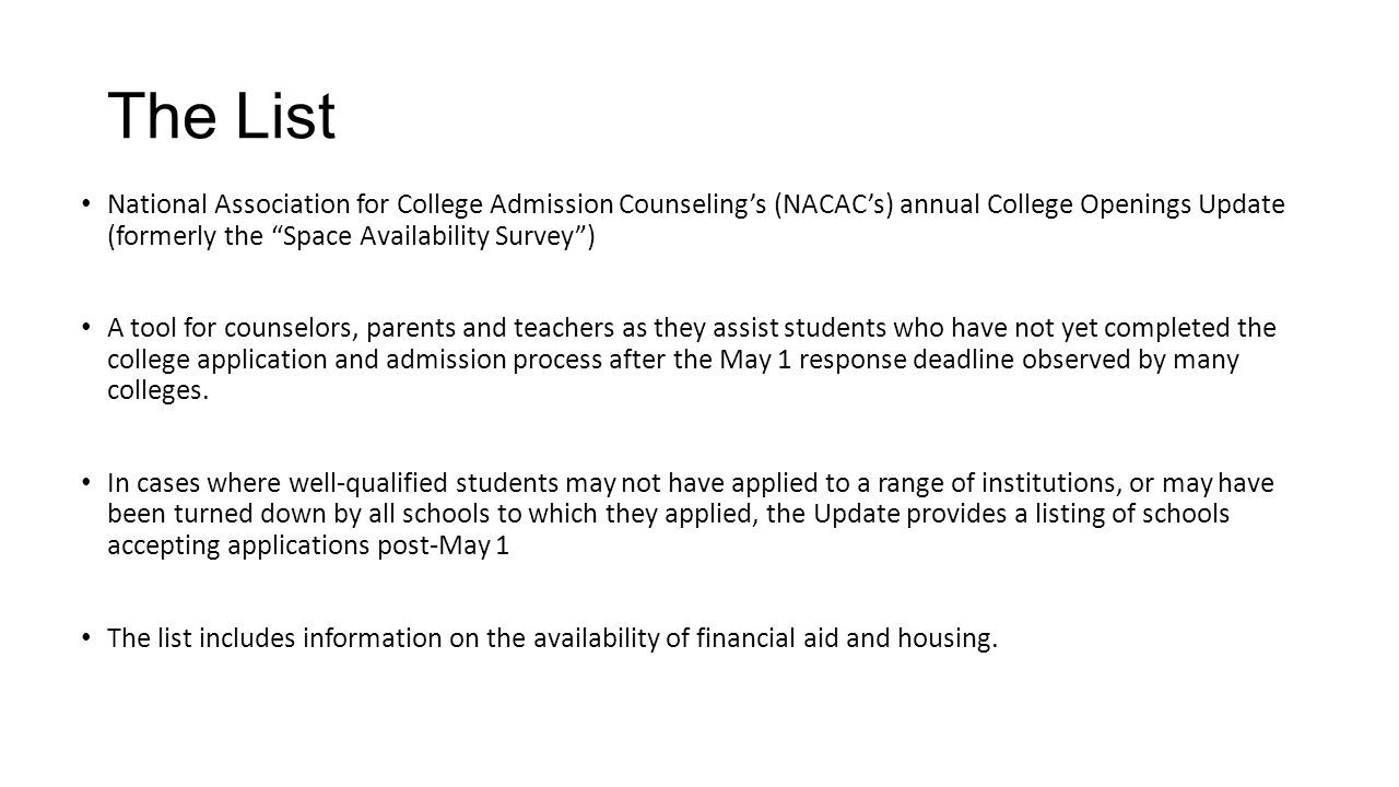 The List National Association for College Admission Counseling's (NACAC's) annual College Openings Update (formerly the Space Availability Survey ) A tool for counselors, parents and teachers as they assist students who have not yet completed the college application and admission process after the May 1 response deadline observed by many colleges.