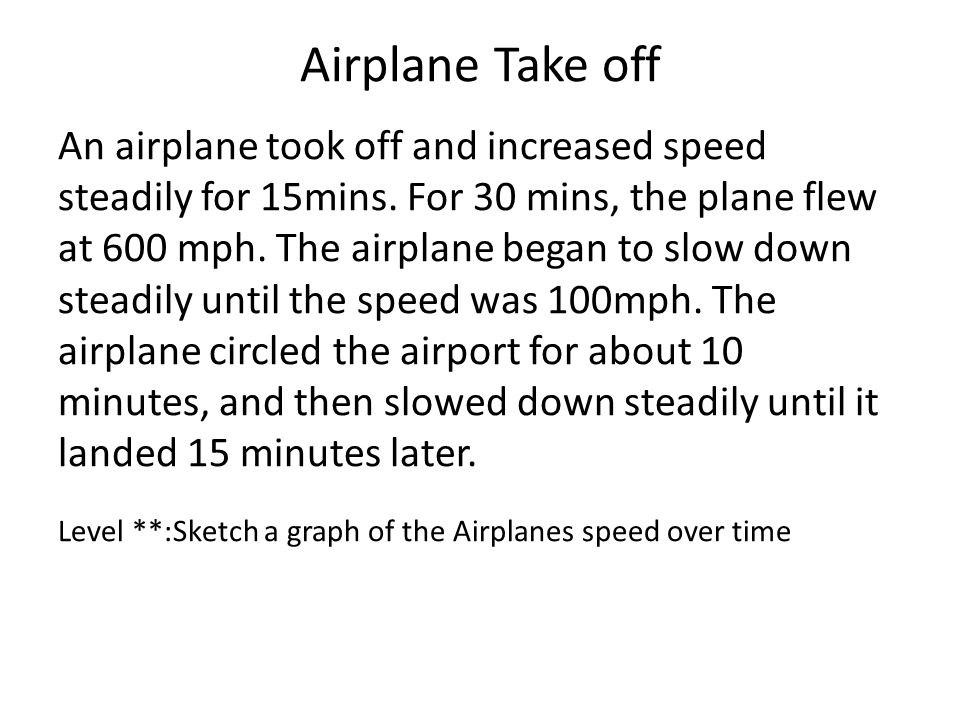 Airplane Take off An airplane took off and increased speed steadily for 15mins. For 30 mins, the plane flew at 600 mph. The airplane began to slow dow