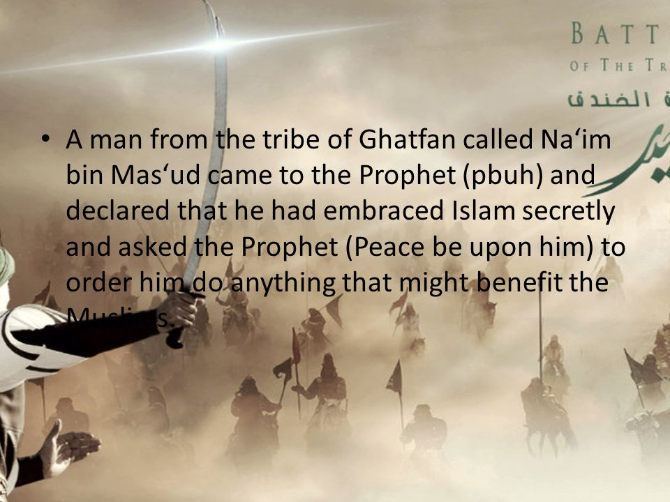 A man from the tribe of Ghatfan called Na'im bin Mas'ud came to the Prophet (pbuh) and declared that he had embraced Islam secretly and asked the Prophet (Peace be upon him) to order him do anything that might benefit the Muslims.