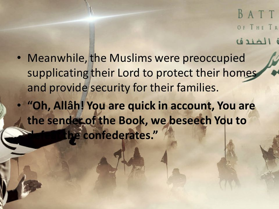 "Meanwhile, the Muslims were preoccupied supplicating their Lord to protect their homes and provide security for their families. ""Oh, Allâh! You are qu"