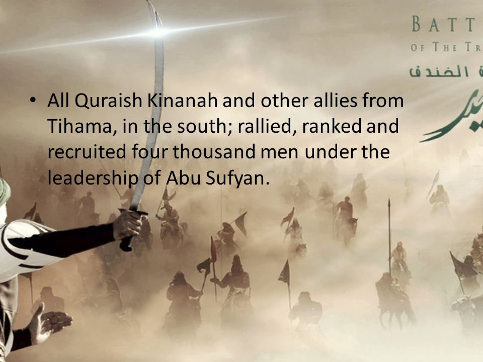 All Quraish Kinanah and other allies from Tihama, in the south; rallied, ranked and recruited four thousand men under the leadership of Abu Sufyan.