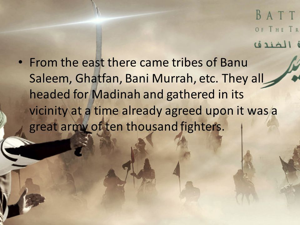 From the east there came tribes of Banu Saleem, Ghatfan, Bani Murrah, etc. They all headed for Madinah and gathered in its vicinity at a time already