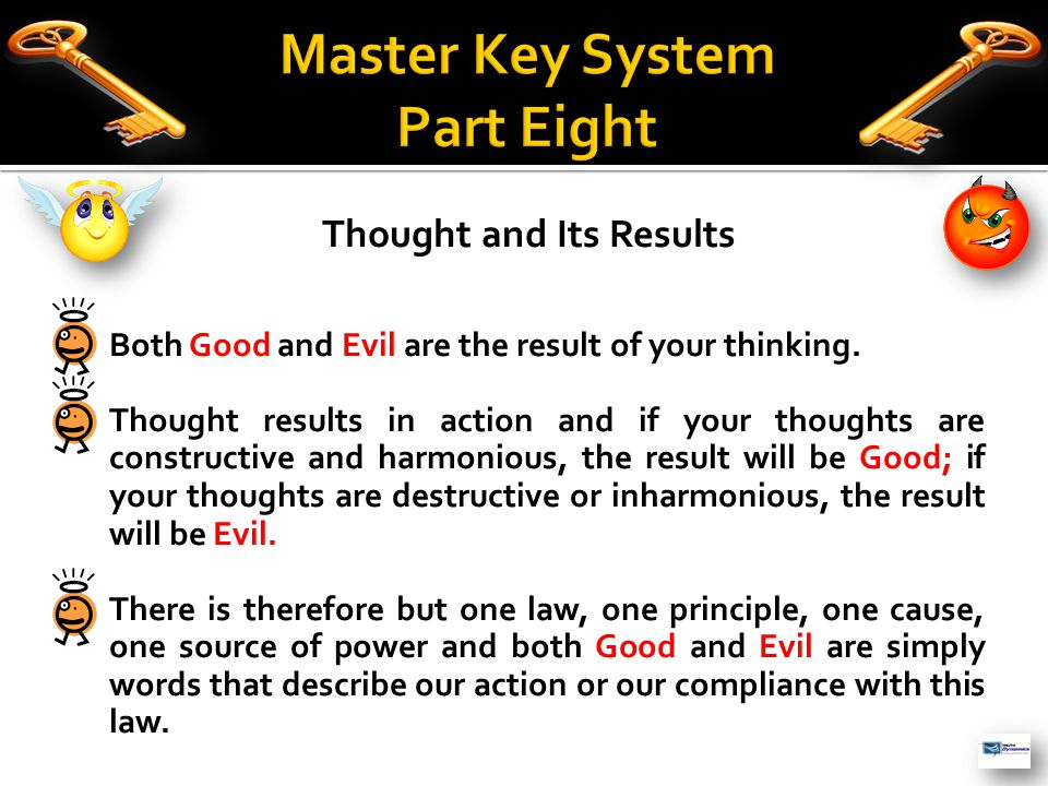 Thought and Its Results  Both Good and Evil are the result of your thinking.  Thought results in action and if your thoughts are constructive and ha