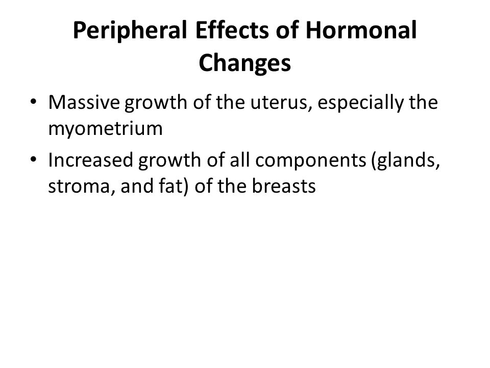 Peripheral Effects of Hormonal Changes Massive growth of the uterus, especially the myometrium Increased growth of all components (glands, stroma, and