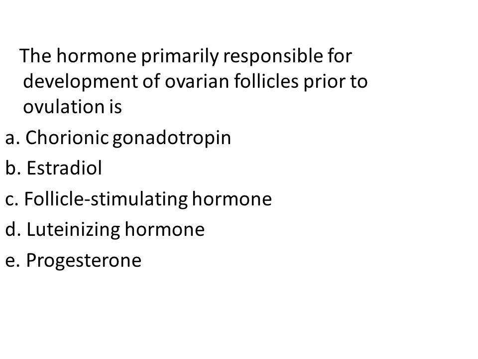 The hormone primarily responsible for development of ovarian follicles prior to ovulation is a. Chorionic gonadotropin b. Estradiol c. Follicle-stimul