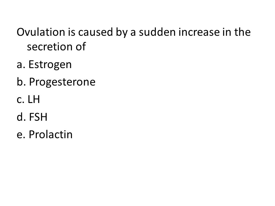 Ovulation is caused by a sudden increase in the secretion of a. Estrogen b. Progesterone c. LH d. FSH e. Prolactin