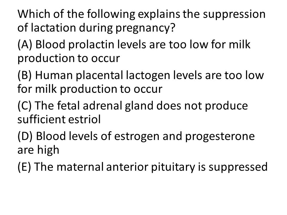 Which of the following explains the suppression of lactation during pregnancy? (A) Blood prolactin levels are too low for milk production to occur (B)