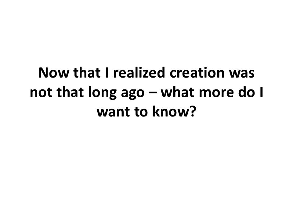 Now that I realized creation was not that long ago – what more do I want to know