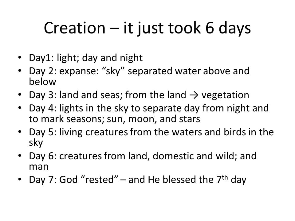 Creation – it just took 6 days Day1: light; day and night Day 2: expanse: sky separated water above and below Day 3: land and seas; from the land → vegetation Day 4: lights in the sky to separate day from night and to mark seasons; sun, moon, and stars Day 5: living creatures from the waters and birds in the sky Day 6: creatures from land, domestic and wild; and man Day 7: God rested – and He blessed the 7 th day