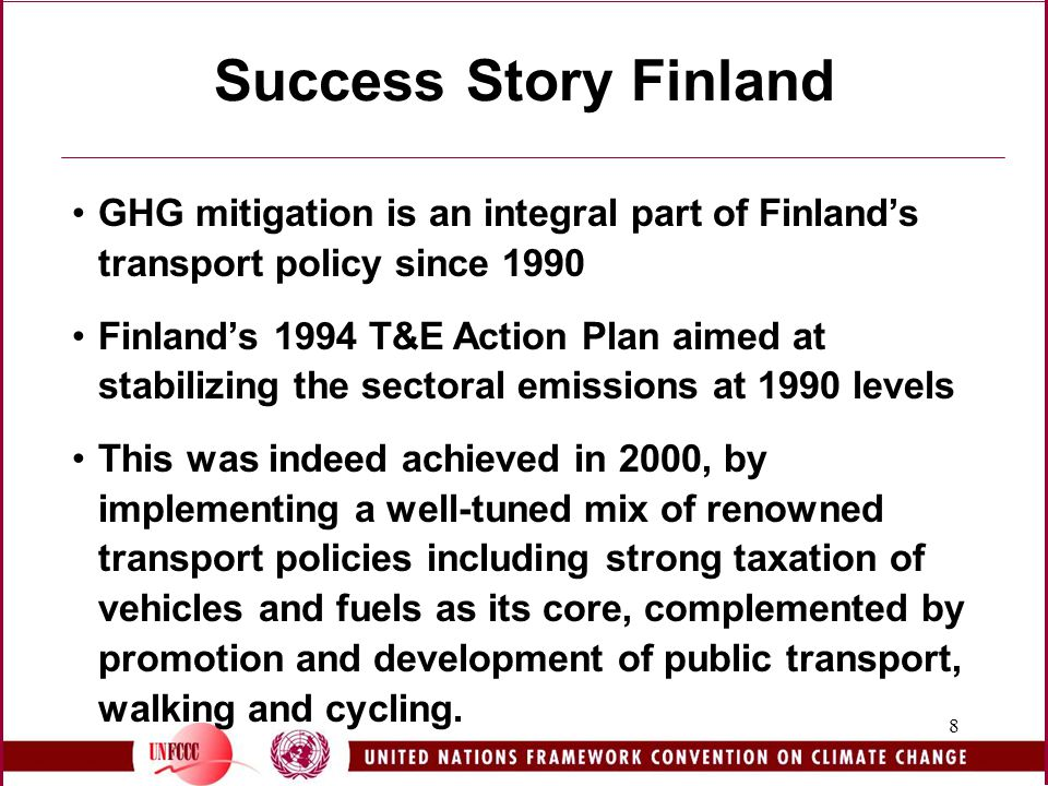 8 Success Story Finland GHG mitigation is an integral part of Finland's transport policy since 1990 Finland's 1994 T&E Action Plan aimed at stabilizing the sectoral emissions at 1990 levels This was indeed achieved in 2000, by implementing a well-tuned mix of renowned transport policies including strong taxation of vehicles and fuels as its core, complemented by promotion and development of public transport, walking and cycling.